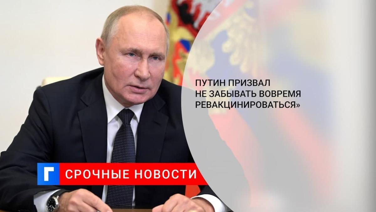 Путин призвал не забывать ревакцинироваться вовремя