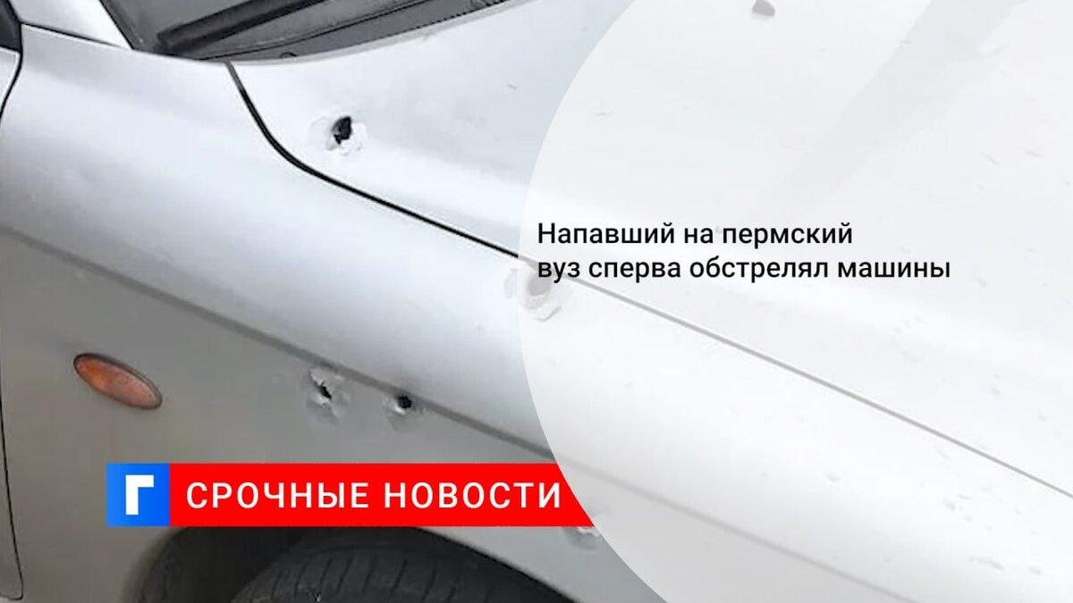 Напавший на пермский вуз сперва обстрелял машины