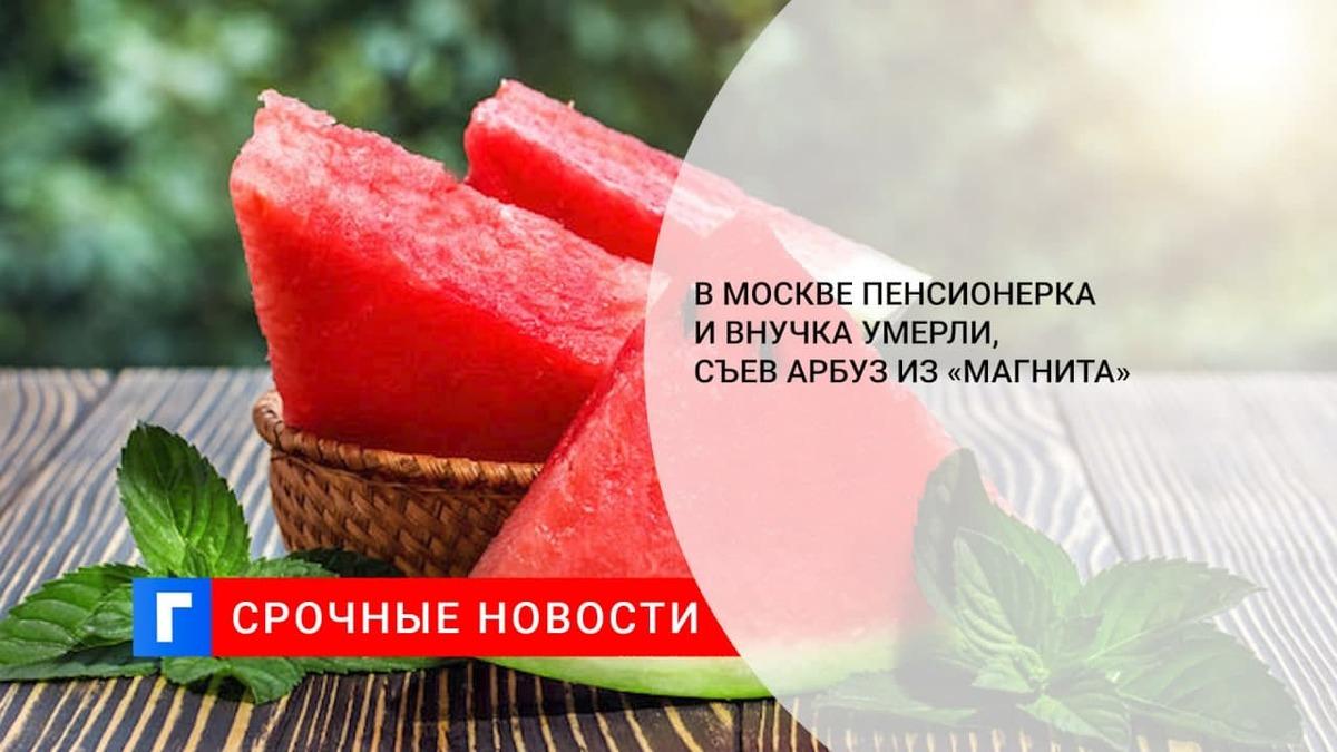 СК завел дело после смерти двух человек после отравления арбузом в Москве