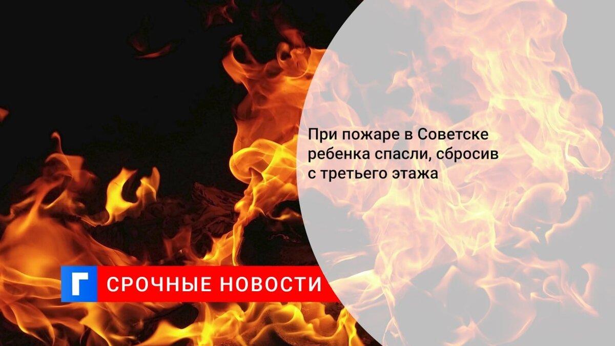 При пожаре в Советске ребенка спасли, сбросив с третьего этажа