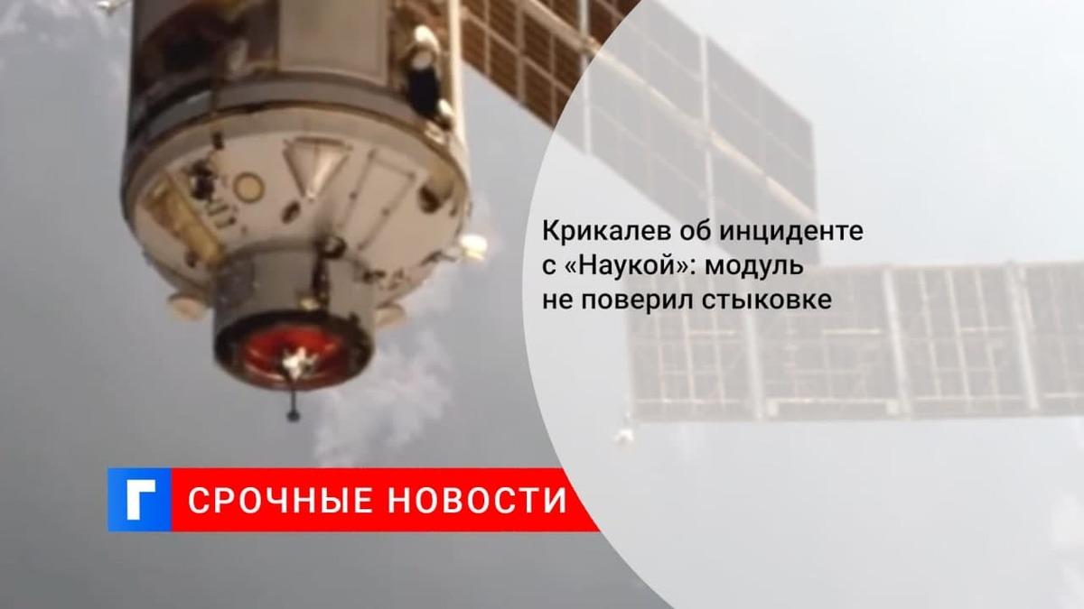 Крикалев объяснил инцидент с «Наукой» тем, что модуль усомнился в стыковке