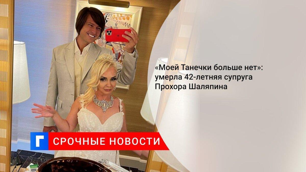 «Моей Танечки больше нет»: умерла 42-летняя супруга Прохора Шаляпина