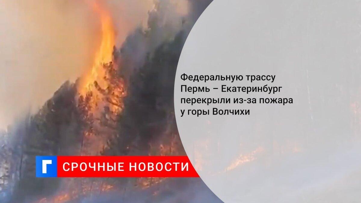 Федеральную трассу Пермь – Екатеринбург перекрыли из-за пожара у горы Волчихи