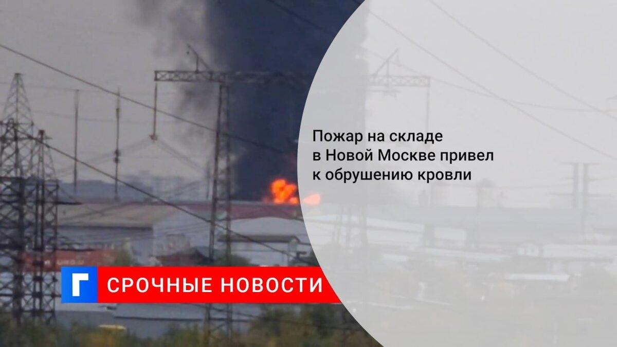 Пожар на складе в Новой Москве привел к обрушению кровли