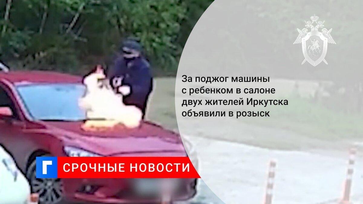 За поджог машины с ребенком в салоне двух жителей Иркутска объявили в розыск