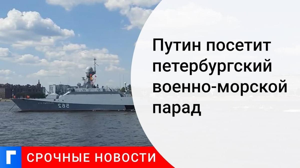 Президент Путин примет участие в военно-морском параде в Петербурге в честь Дня ВМФ