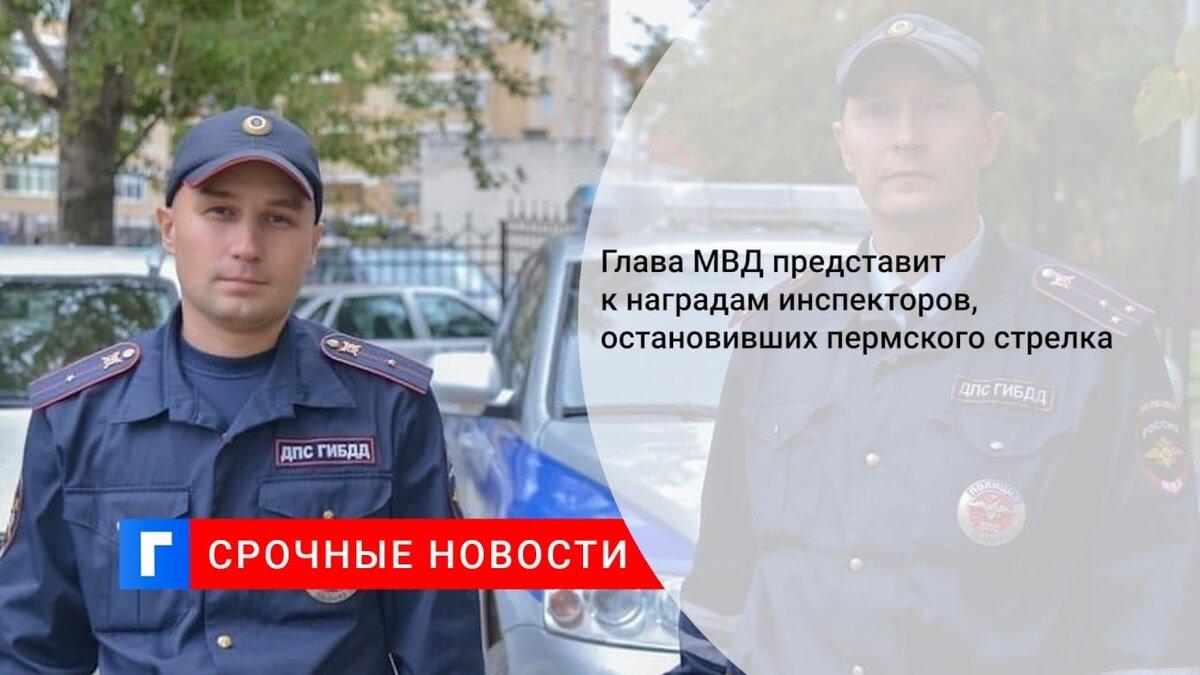 Глава МВД представит к наградам инспекторов, остановивших пермского стрелка
