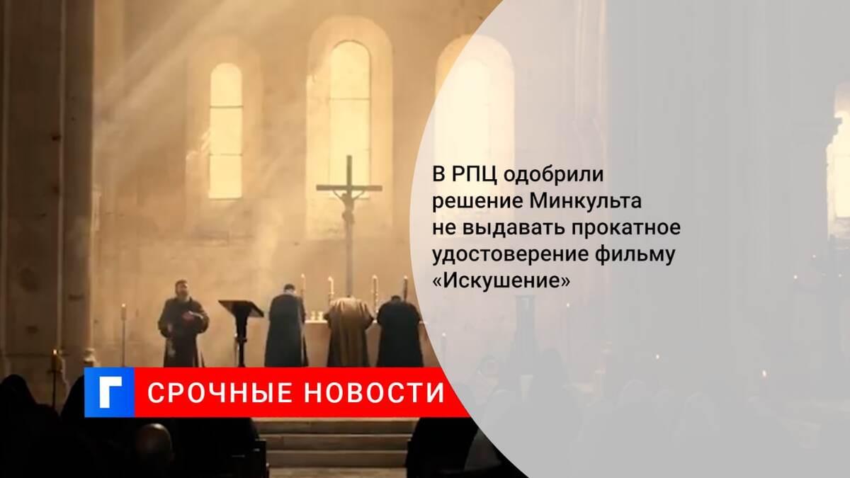 В РПЦ одобрили решение Минкульта не выдавать прокатное удостоверение фильму «Искушение»