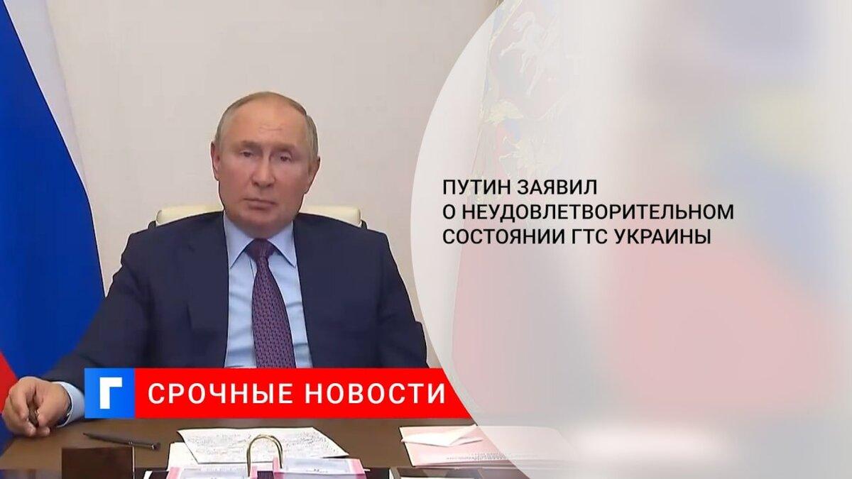 Путин заявил о неудовлетворительном состоянии ГТС Украины