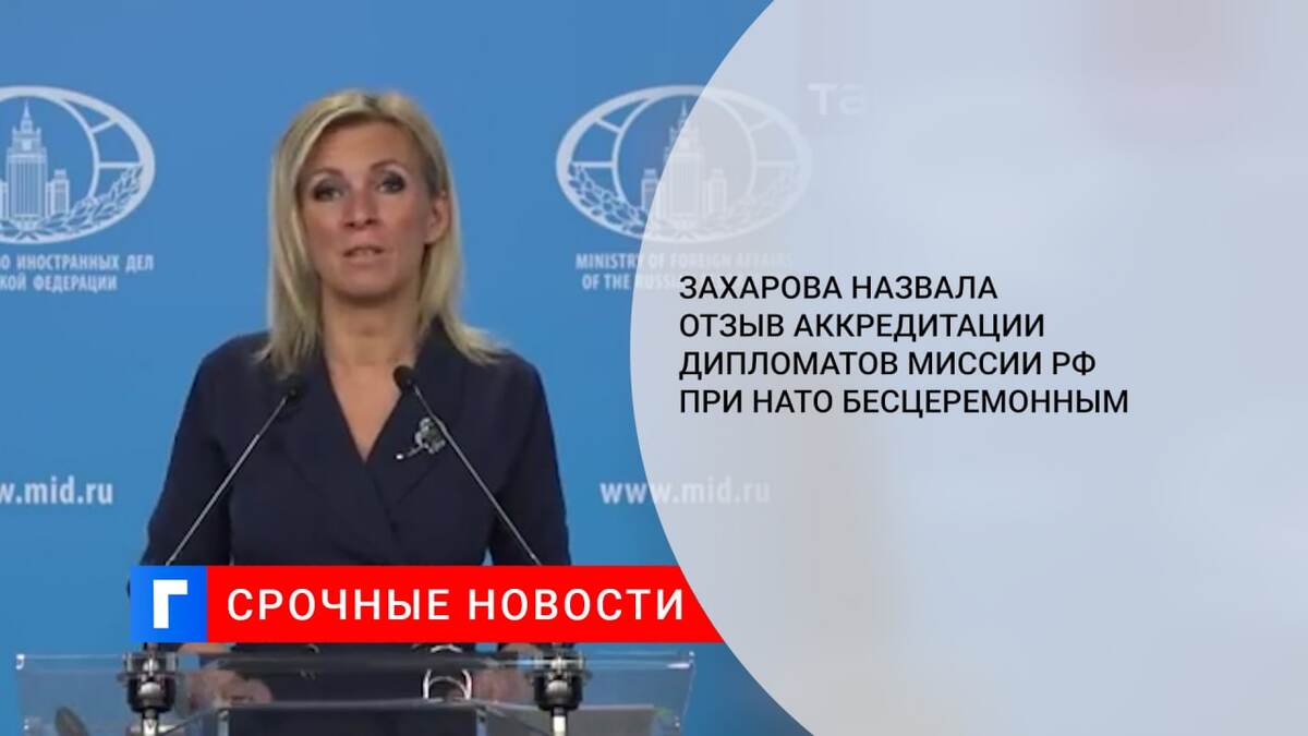 Захарова назвала отзыв аккредитации дипломатов миссии РФ при НАТО бесцеремонным