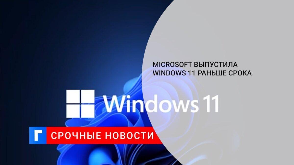 Microsoft выпустила Windows 11 раньше срока