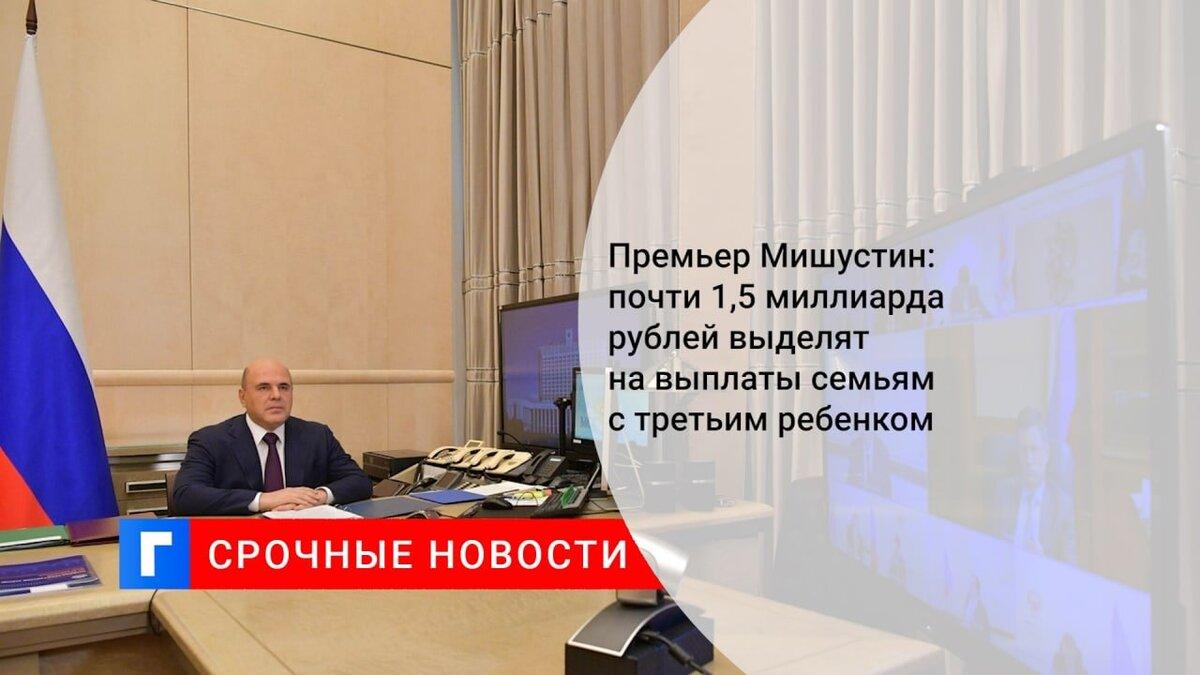 Премьер Мишустин: почти 1,5 миллиарда рублей выделят на выплаты семьям с третьим ребенком