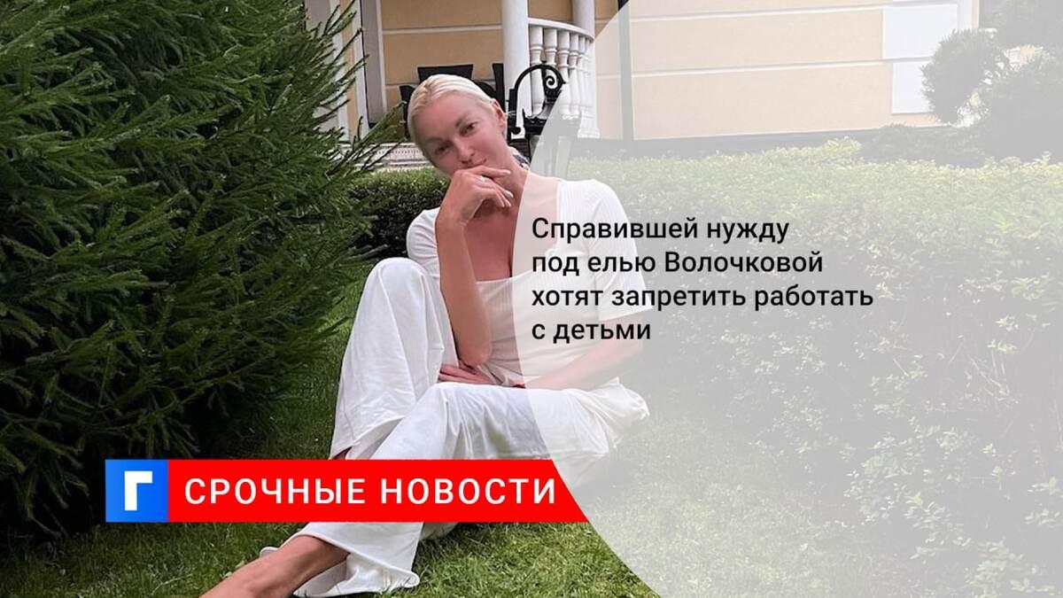 Справившей нужду под елью Волочковой хотят запретить работать с детьми