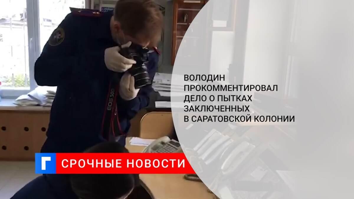 Володин прокомментировал дело о пытках заключенных в саратовской колонии