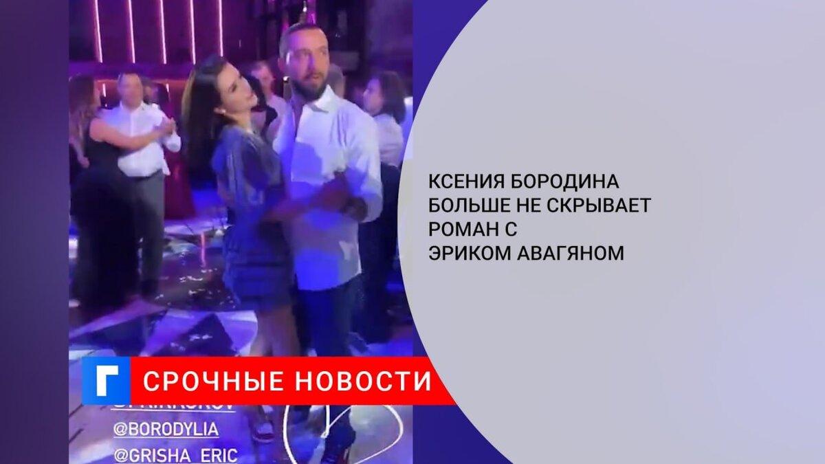 Ксения Бородина больше не скрывает роман с Эриком Авагяном