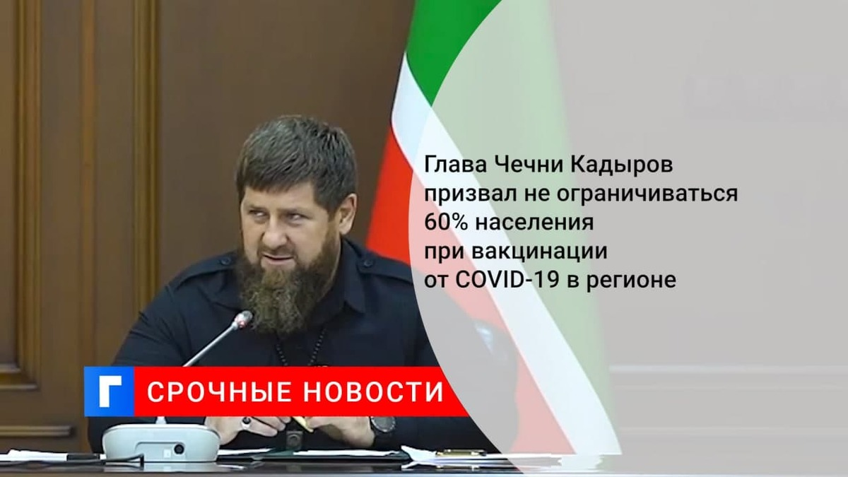 Глава Чечни Кадыров призвал не ограничиваться 60% населения при вакцинации от COVID-19 в регионе