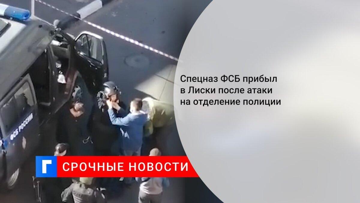 Спецназ ФСБ прибыл в Лиски после атаки на отделение полиции