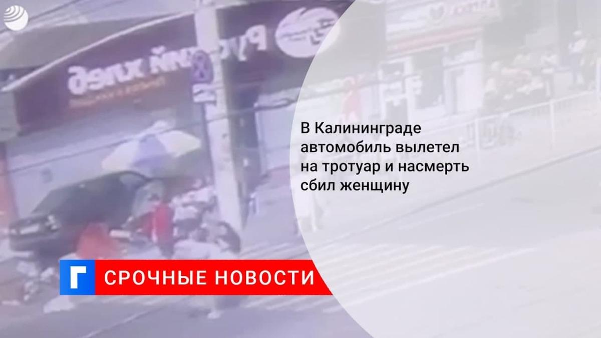 В Калининграде автомобиль вылетел на тротуар и насмерть сбил женщину