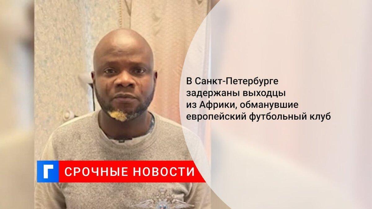 В Санкт-Петербурге задержаны выходцы из Африки, обманувшие европейский футбольный клуб