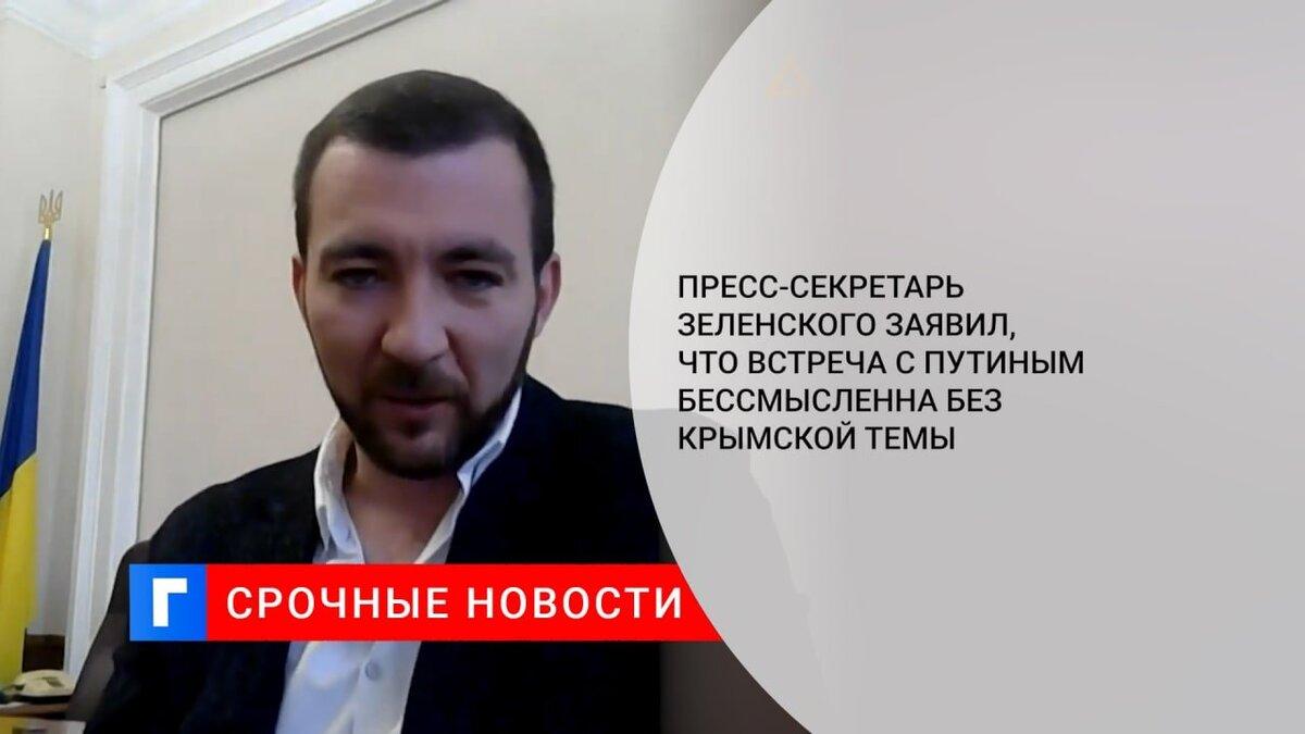 Пресс-секретарь Зеленского заявил, что встреча с Путиным бессмысленна без крымской темы
