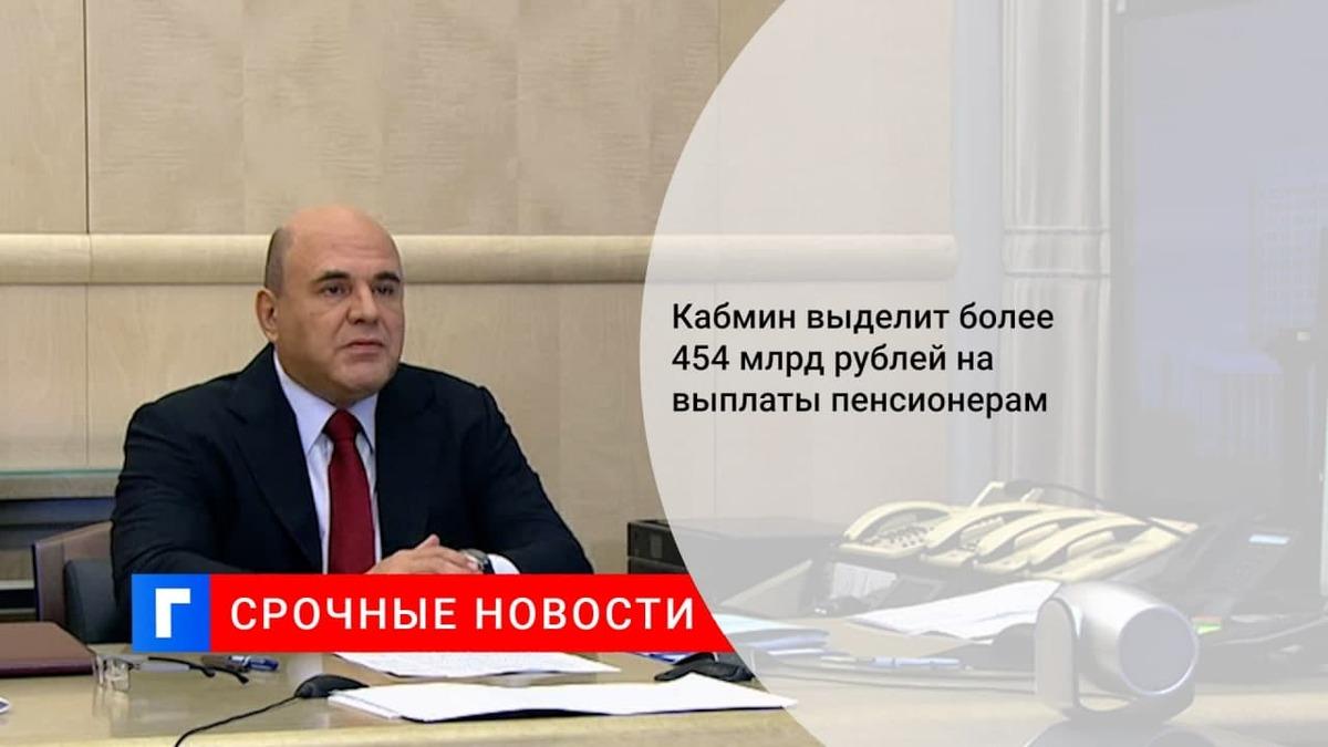 Кабмин выделит более 454 млрд рублей на единовременные выплаты пенсионерам