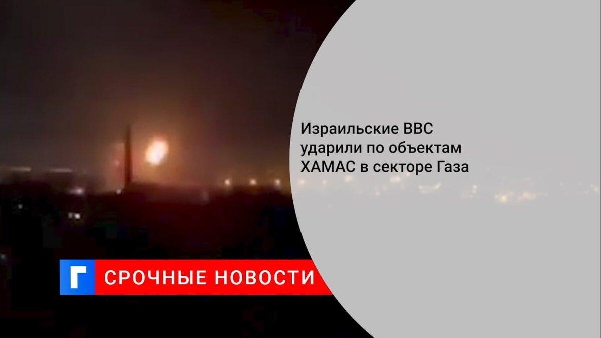 Израильские ВВС ударили по объектам ХАМАС в секторе Газа