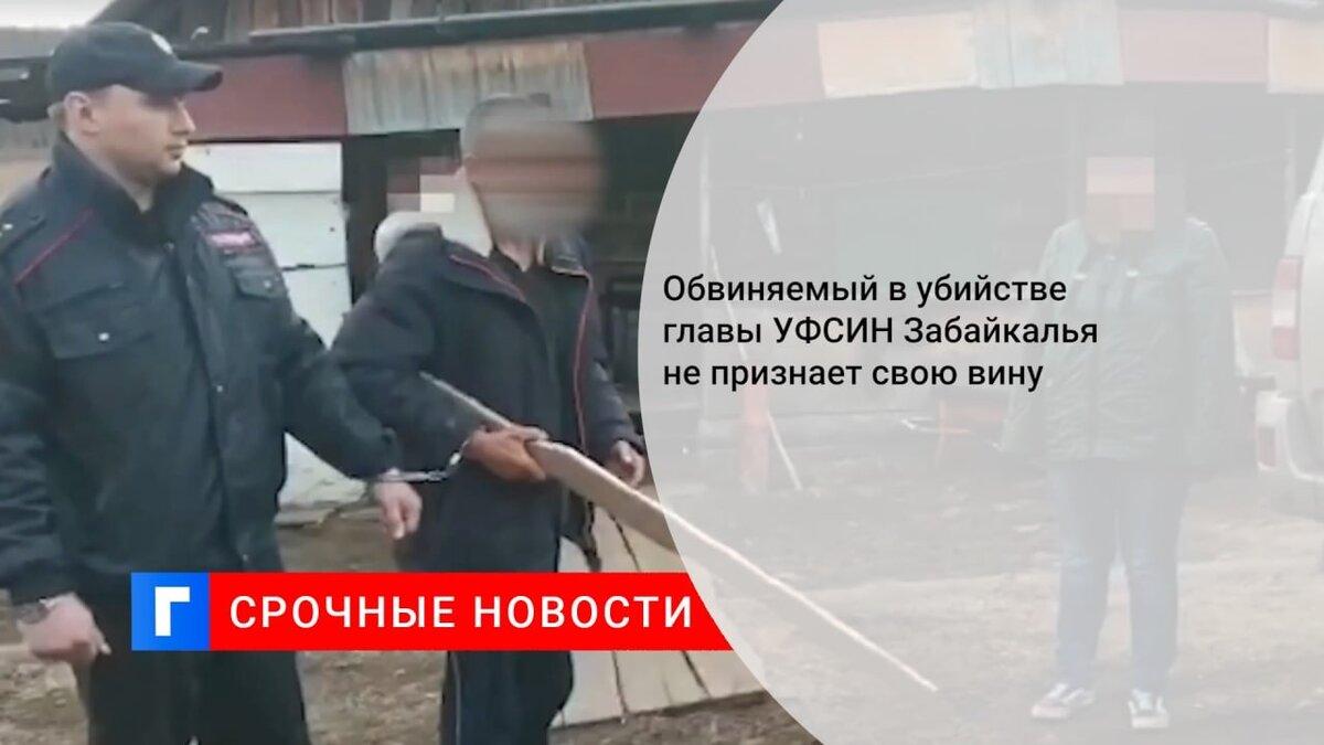 Обвиняемый в убийстве главы УФСИН Забайкалья не признает свою вину