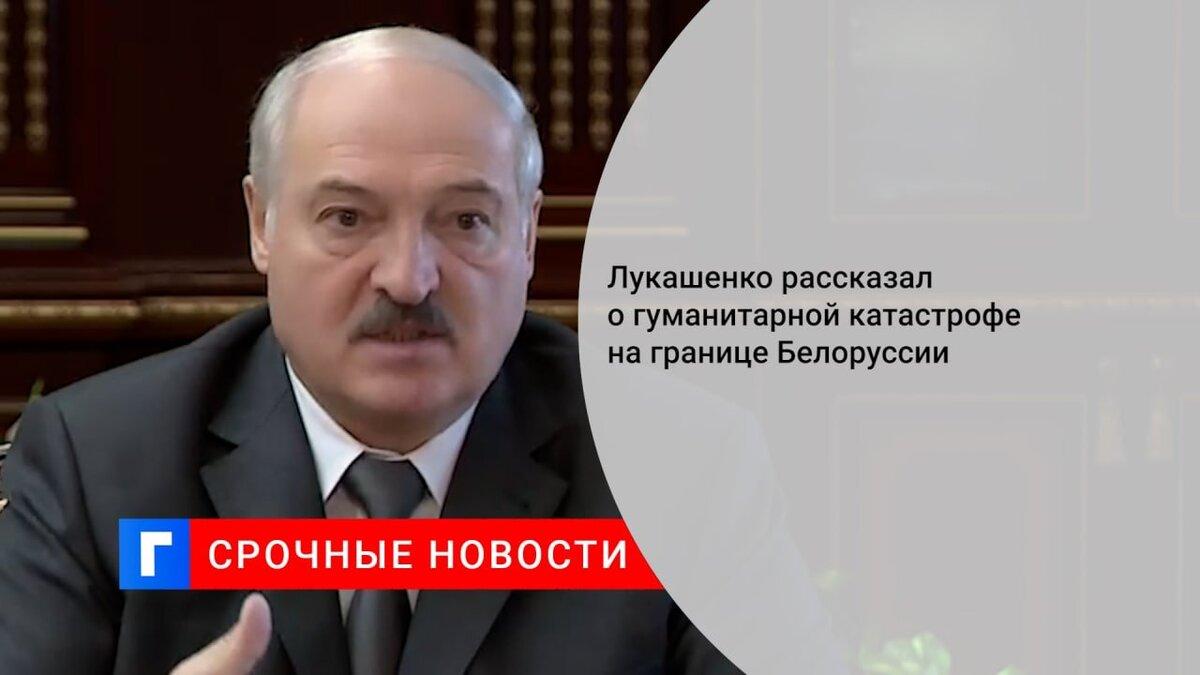 Лукашенко рассказал о гуманитарной катастрофе на границе Белоруссии