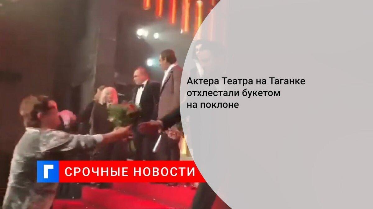 Актера Театра на Таганке отхлестали букетом на поклоне