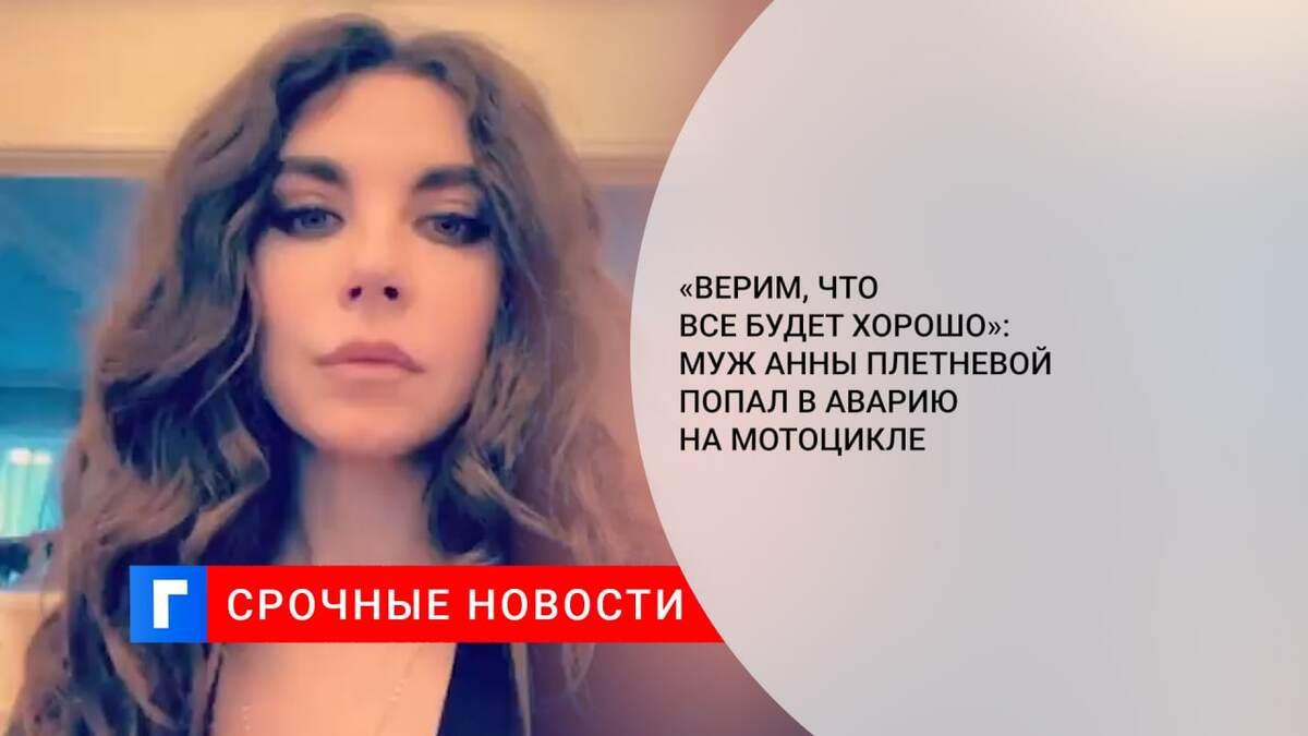 «Верим, что все будет хорошо»: муж Анны Плетневой попал в аварию на мотоцикле