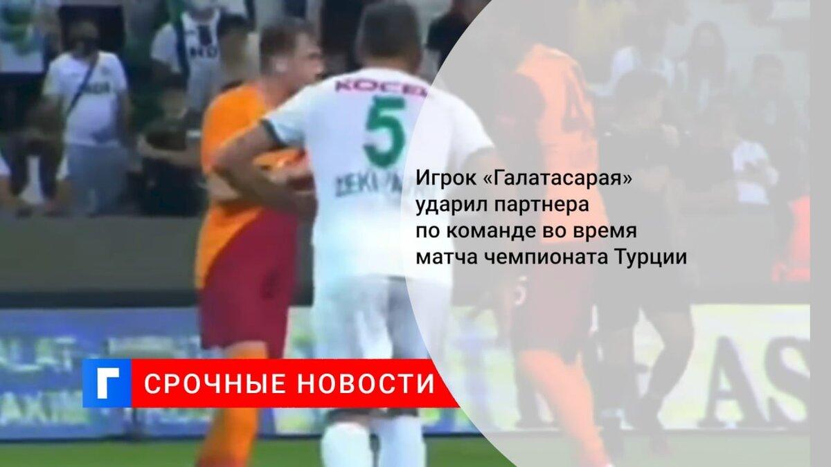 Игрок «Галатасарая» ударил партнера по команде во время матча чемпионата Турции