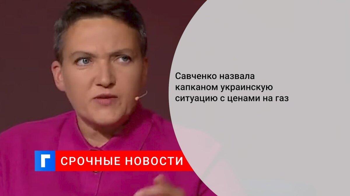 Савченко назвала капканом украинскую ситуацию с ценами на газ