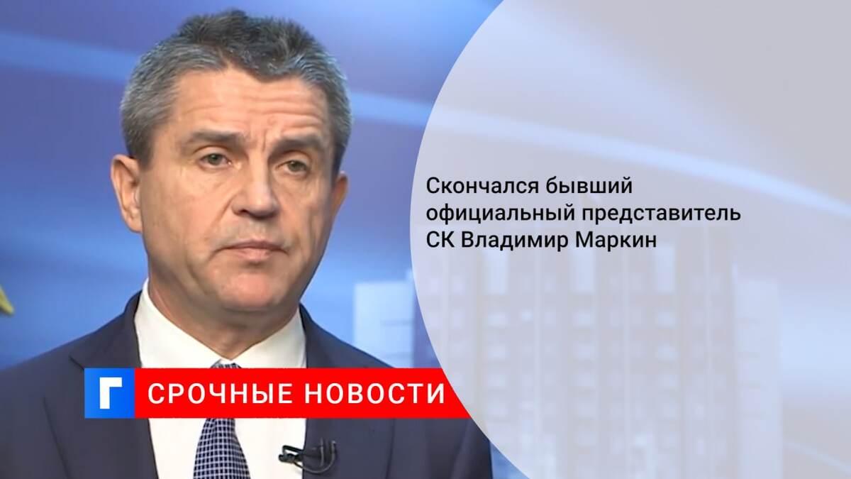 Скончался бывший официальный представитель СК Владимир Маркин