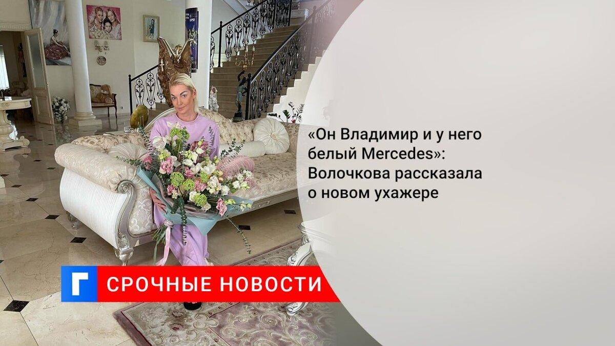 «Он Владимир и у него белый Mercedes»: Волочкова рассказала о новом ухажере
