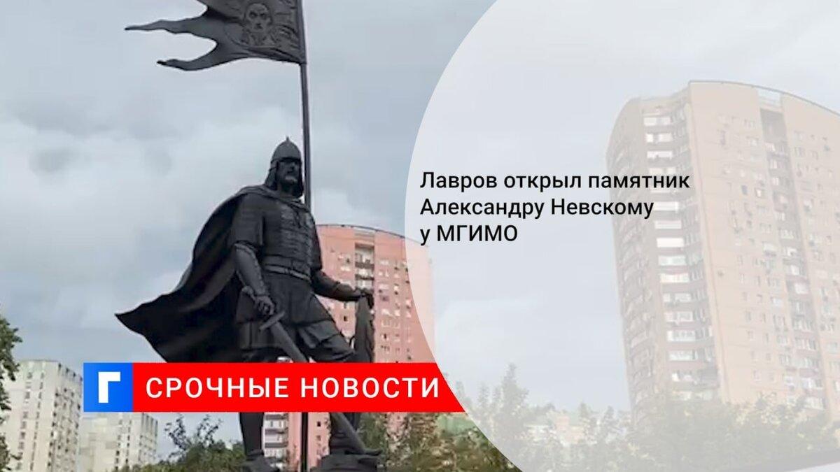 Лавров открыл памятник Александру Невскому у МГИМО