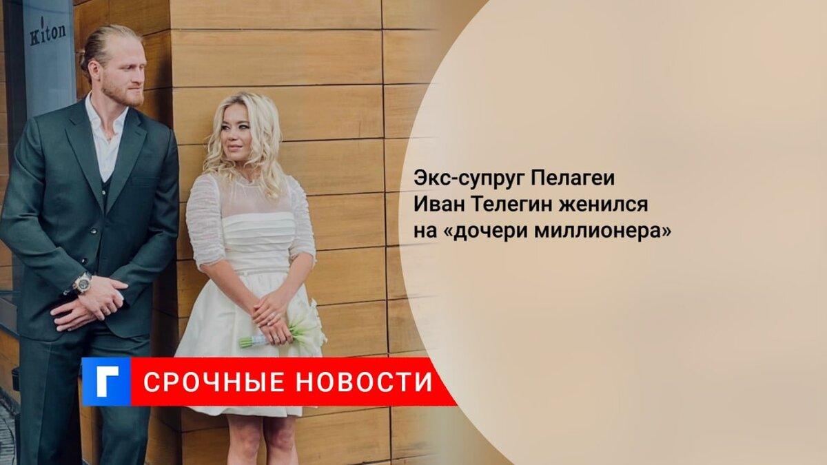Экс-супруг Пелагеи Иван Телегин женился на «дочери миллионера»