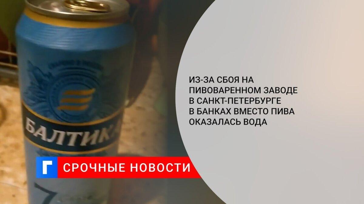 Из-за сбоя на пивоваренном заводе в Санкт-Петербурге в банках вместо пива оказалась вода
