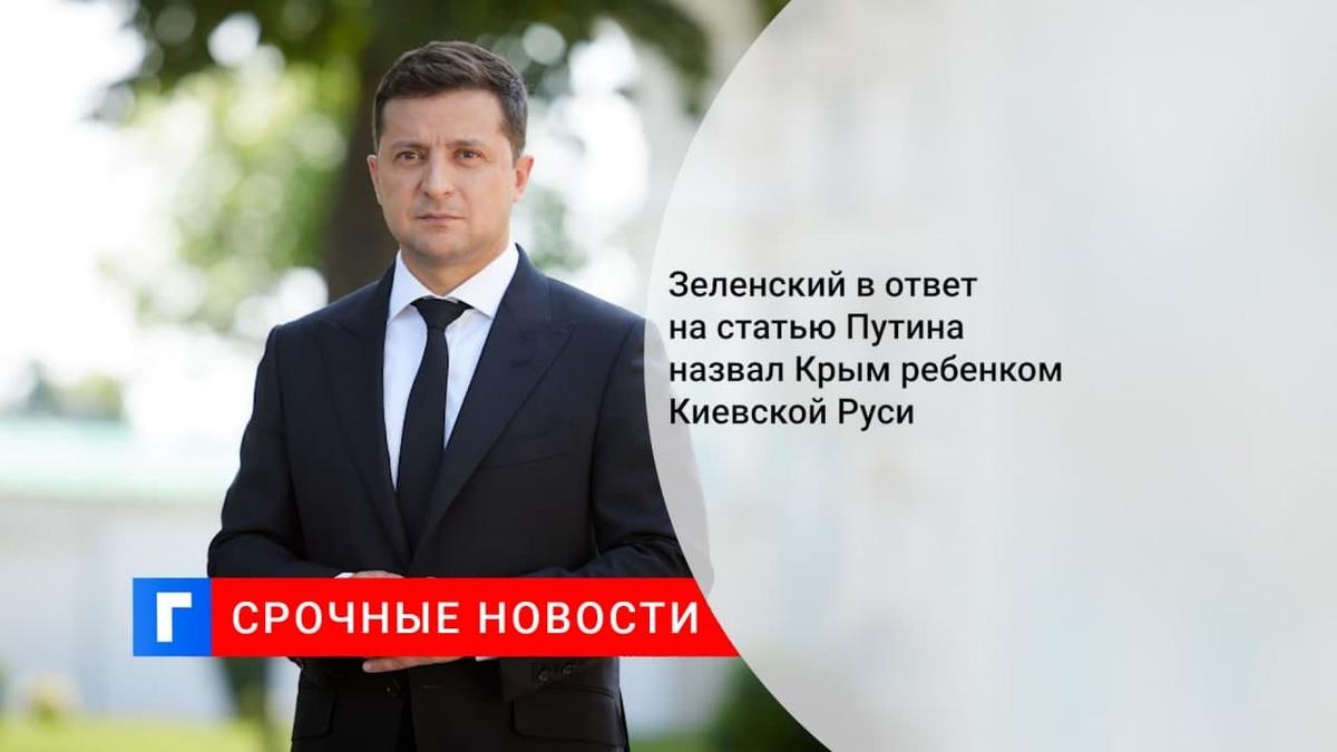 Зеленский в ответ на статью Путина назвал Крым ребенком Киевской Руси