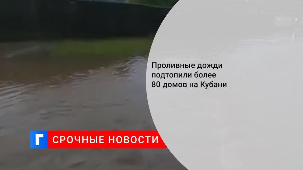 Проливные дожди подтопили более 80 домов на Кубани