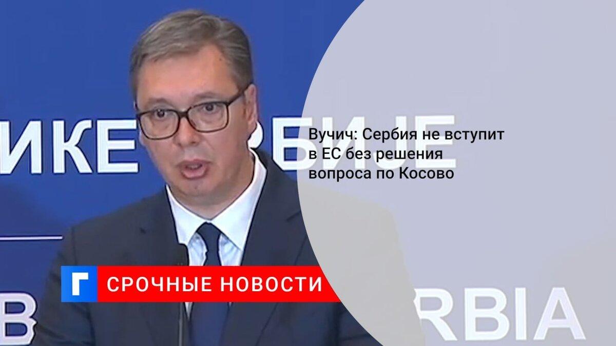 Вучич: Сербия не вступит в ЕС без решения вопроса по Косово