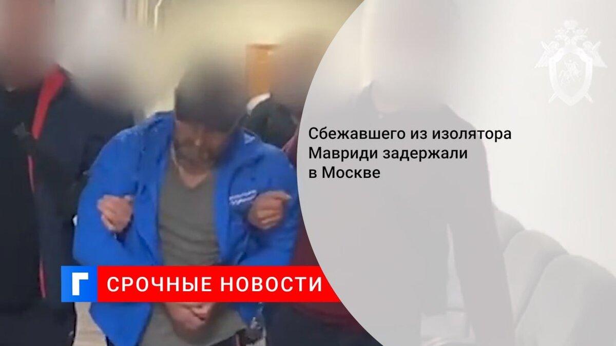 Сбежавшего из изолятора Мавриди задержали в Москве
