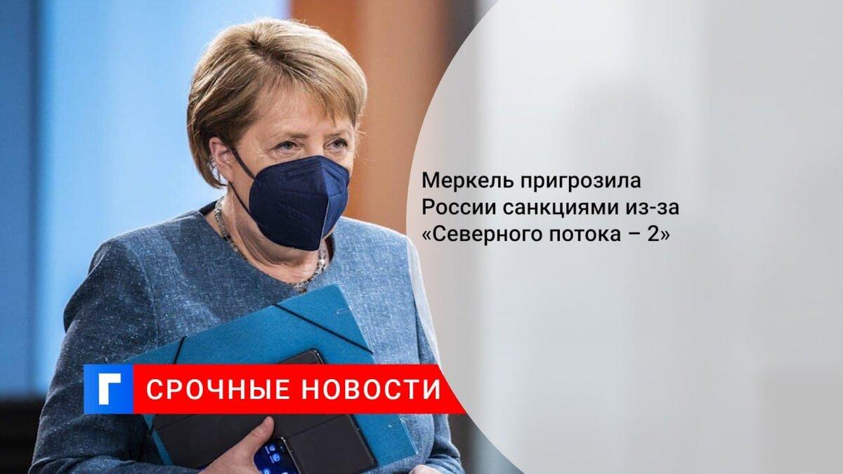 Меркель пригрозила России санкциями из-за «Северного потока – 2»