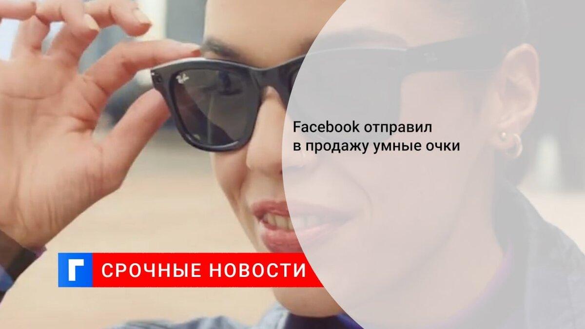 Facebook отправил в продажу умные очки