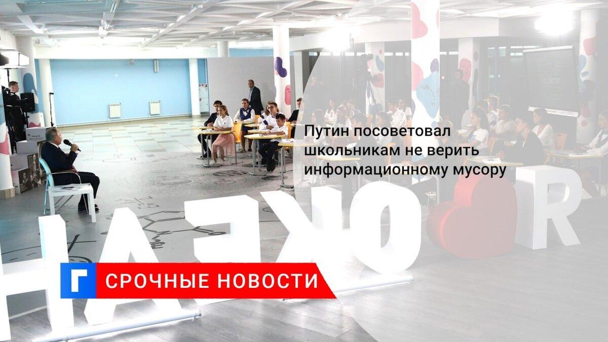 Путин посоветовал школьникам не верить информационному мусору