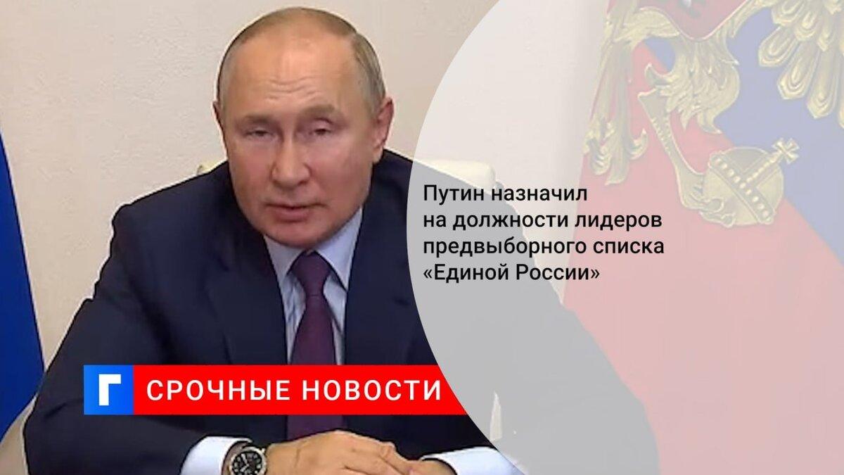 Путин назначил на должности лидеров предвыборного списка «Единой России»