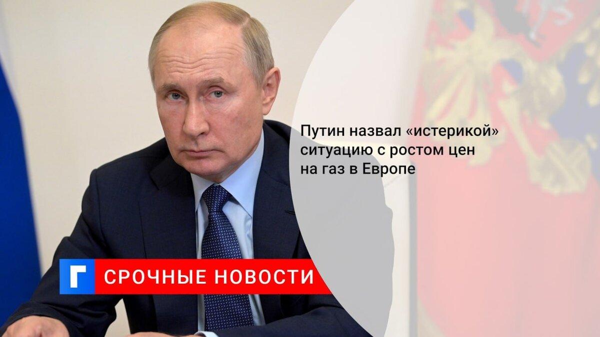 Путин назвал «истерикой» ситуацию с ростом цен на газ в Европе