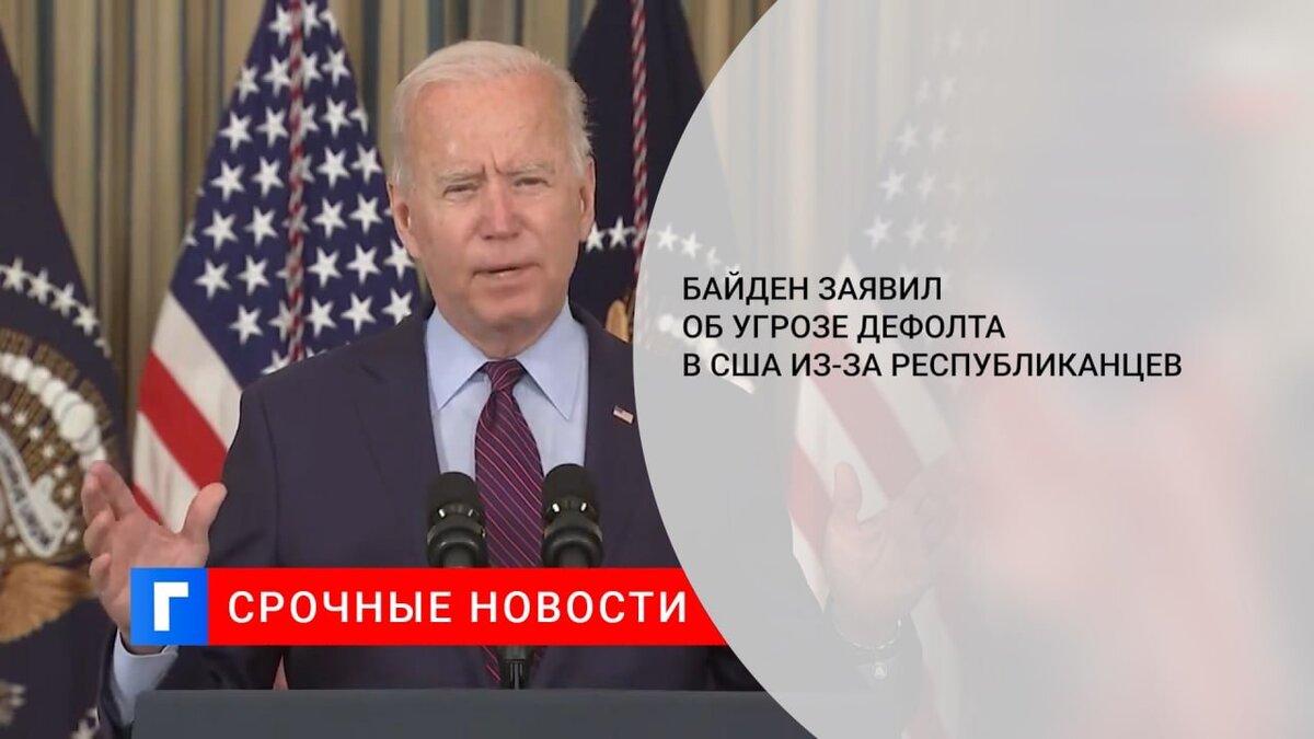 Байден заявил об угрозе дефолта в США из-за республиканцев