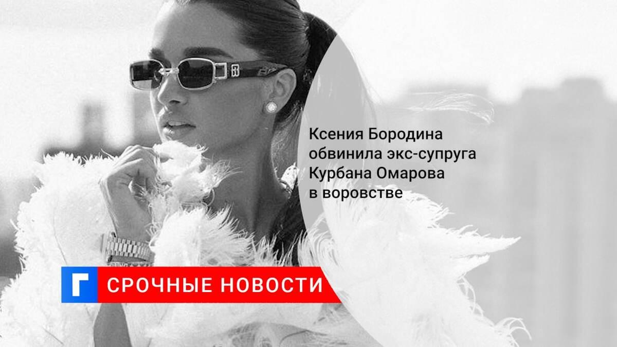 Ксения Бородина обвинила экс-супруга Курбана Омарова в воровстве