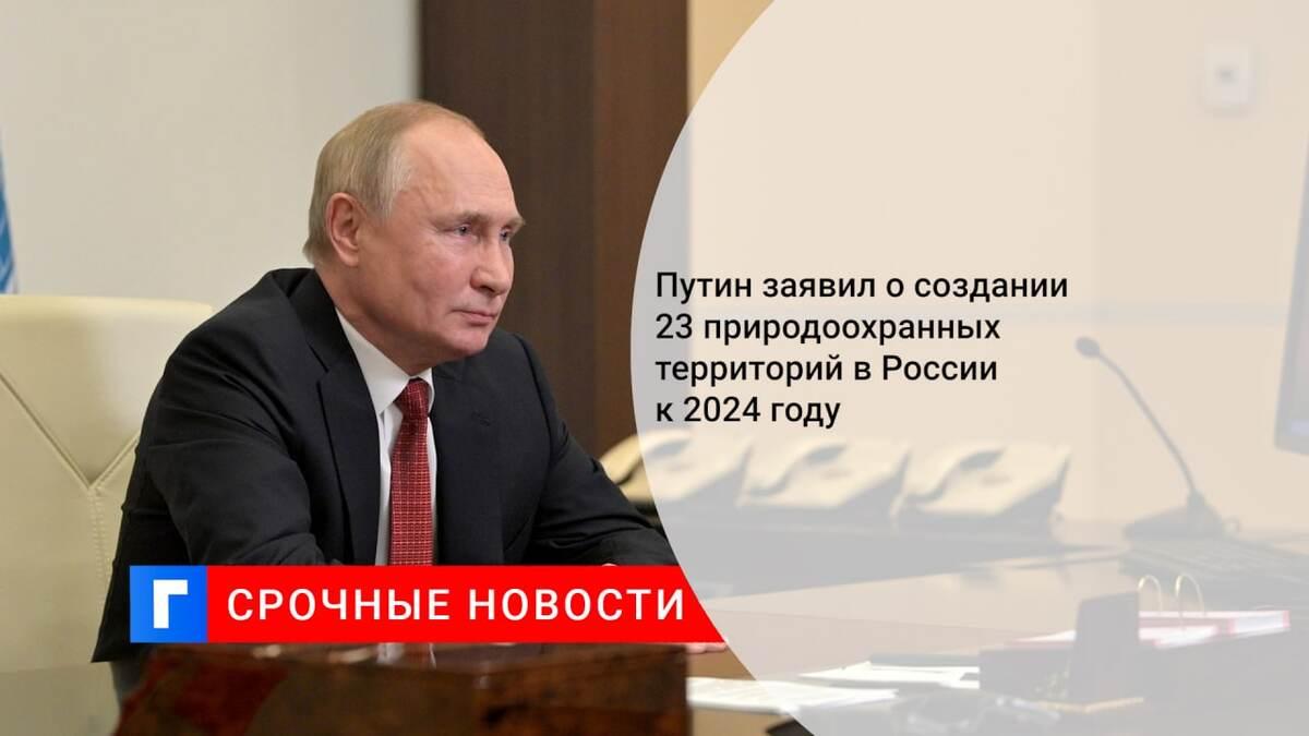 Путин заявил о создании 23 природоохранных территорий в России к 2024 году
