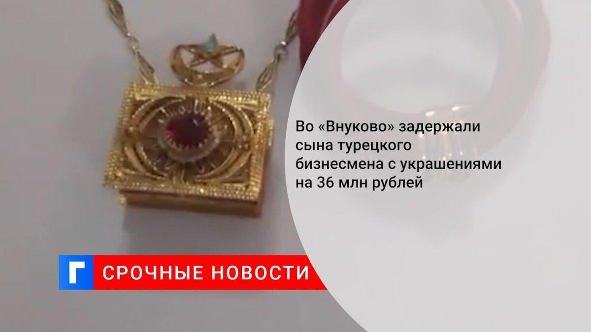 Во «Внуково» задержали сына турецкого бизнесмена с украшениями на 36 млн рублей